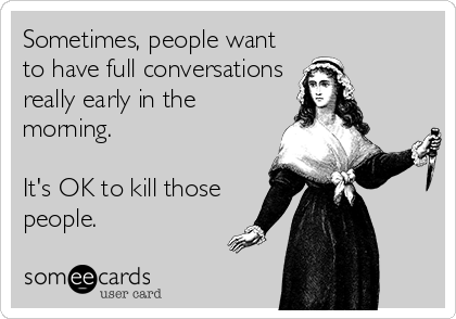 Sometimes, people want to have full conversations really early in the morning.  It's OK to kill those people.