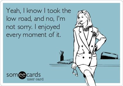 Yeah, I know I took the low road, and no, I'm not sorry. I enjoyed every moment of it.