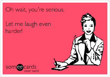 Oh wait, you're serious.  Let me laugh even harder!