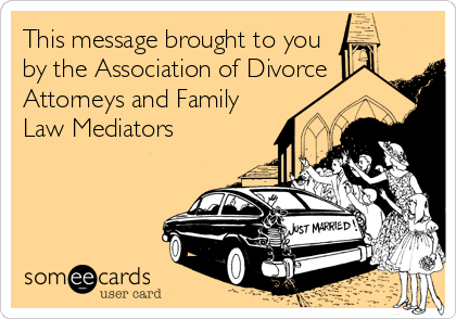 This message brought to you by the Association of Divorce Attorneys and Family Law Mediators