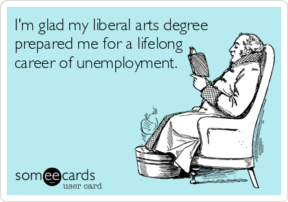 I'm glad my liberal arts degree prepared me for a lifelong career of unemployment.