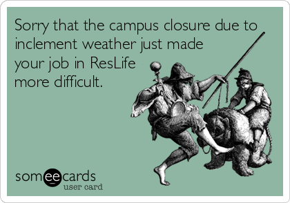 Sorry that the campus closure due to inclement weather just made your job in ResLife more difficult.