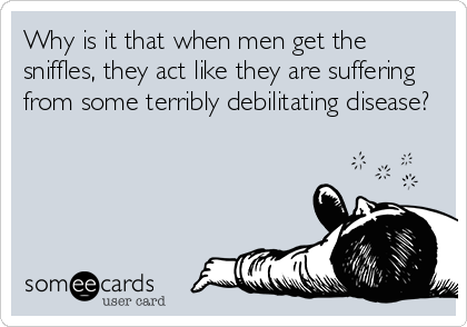 Why is it that when men get the sniffles, they act like they are suffering from some terribly debilitating disease?
