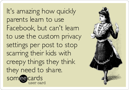 It's amazing how quickly parents learn to use Facebook, but can't learn to use the custom privacy settings per post to stop scarring their kids with creepy things they think they need to share.