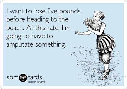 I want to lose five pounds before heading to the beach. At this rate, I'm going to have to amputate something.