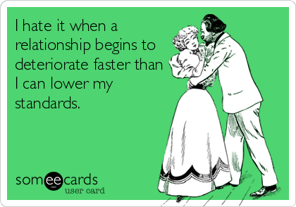 I hate it when a relationship begins to deteriorate faster than I can lower my standards.