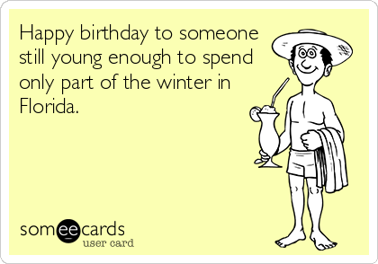 Happy birthday to someone still young enough to spend only part of the winter in Florida.