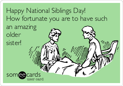 Happy National Siblings Day!  How fortunate you are to have such  an amazing older sister!