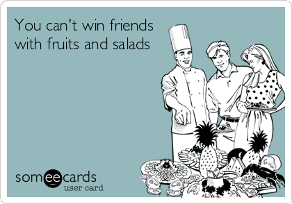 You can't win friends with fruits and salads