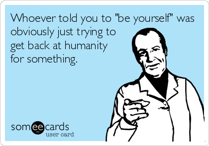 """Whoever told you to """"be yourself"""" was obviously just trying to get back at humanity for something."""