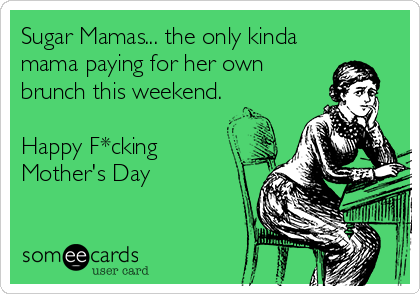 Sugar Mamas... the only kinda mama paying for her own brunch this weekend.  Happy F*cking  Mother's Day