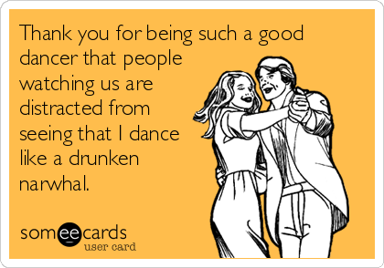 Thank you for being such a good dancer that people watching us are distracted from seeing that I dance like a drunken narwhal.