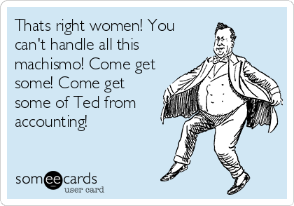 Thats right women! You can't handle all this machismo! Come get some! Come get some of Ted from accounting!