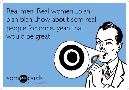 Real men, Real women....blah blah blah....how about som real people for once...yeah that would be great.