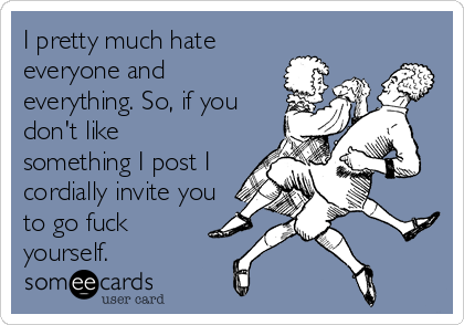 I pretty much hate everyone and everything. So, if you don't like  something I post I cordially invite you to go fuck yourself.