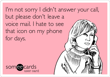 I'm not sorry I didn't answer your call, but please don't ...
