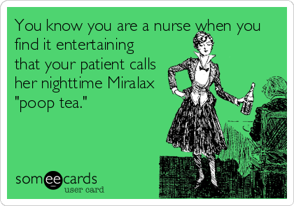 """You know you are a nurse when you find it entertaining that your patient calls her nighttime Miralax """"poop tea."""""""