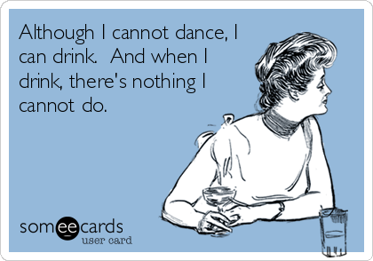 Although I cannot dance, I can drink.  And when I drink, there's nothing I cannot do.