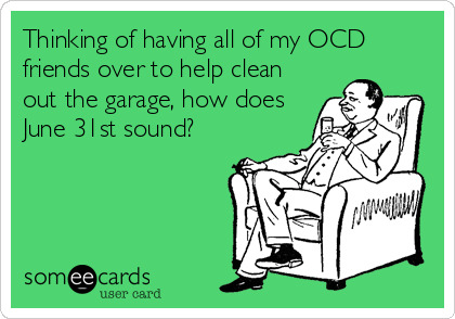 Thinking of having all of my OCD friends over to help clean out the garage, how does June 31st sound?