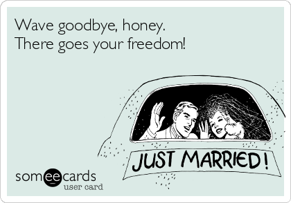 Wave goodbye, honey.                      There goes your freedom!