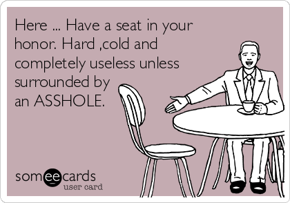 Here ... Have a seat in your honor. Hard ,cold and  completely useless unless surrounded by an ASSHOLE.