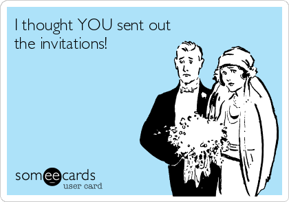 I thought YOU sent out the invitations!