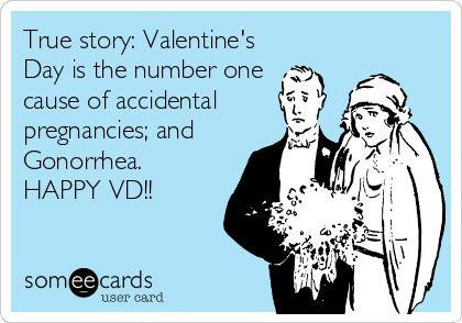 True story: Valentine's Day is the number one cause of accidental pregnancies; and Gonorrhea.  HAPPY VD!!