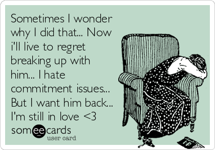 Sometimes I wonder why I did that... Now i'll live to regret breaking up with him... I hate commitment issues... But I want him back... I'm still in love <3