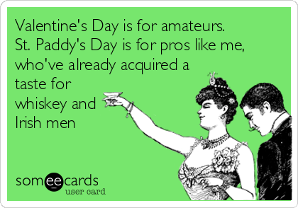 Valentine's Day is for amateurs. St. Paddy's Day is for pros like me, who've already acquired a taste for whiskey and Irish men
