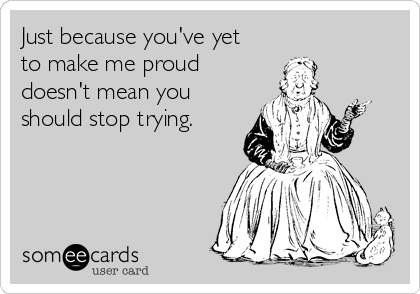Just because you've yet to make me proud doesn't mean you should stop trying.