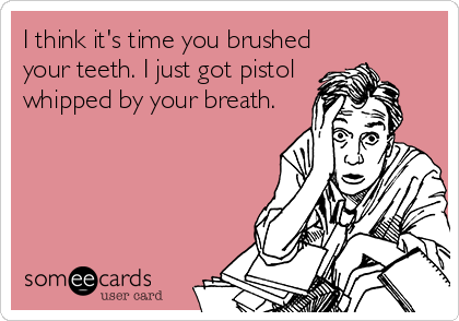 I think it's time you brushed your teeth. I just got pistol whipped by your breath.