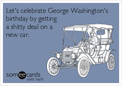 Let's celebrate George Washington's birthday by getting a shitty deal on a new car.