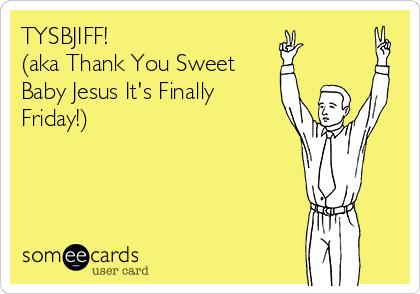 Finally Friday Someecards TYSBJIFF! (Aka Thank Y...