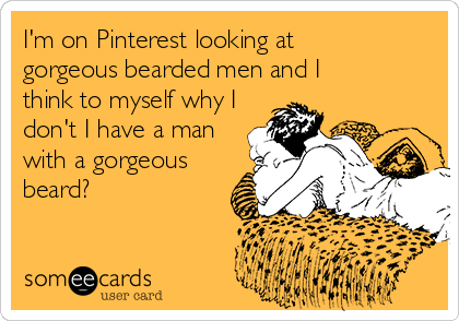 I'm on Pinterest looking at  gorgeous bearded men and I  think to myself why I don't I have a man with a gorgeous beard?