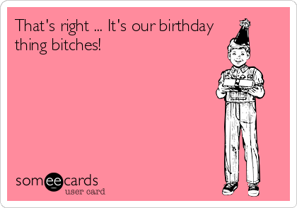 That's right ... It's our birthday  thing bitches!