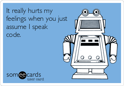 It really hurts my feelings when you just assume I speak code.