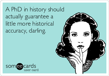 A PhD in history should actually guarantee a little more historical accuracy, darling.