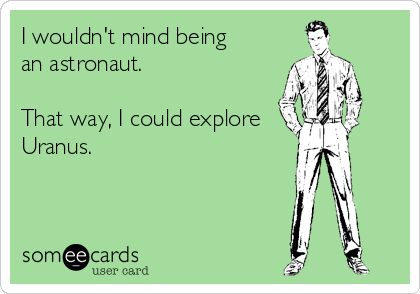 I wouldn't mind being  an astronaut.  That way, I could explore Uranus.