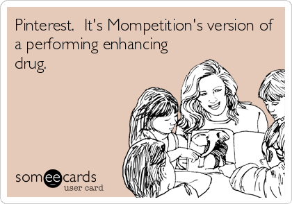 Pinterest.  It's Mompetition's version of a performing enhancing drug.