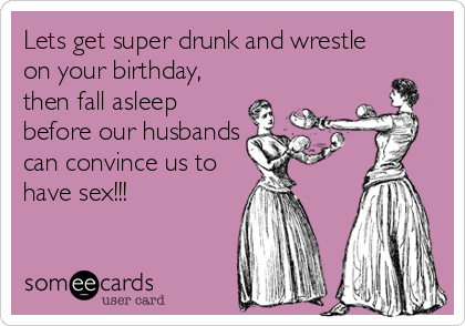 Lets get super drunk and wrestle on your birthday, then fall asleep before our husbands can convince us to have sex!!!