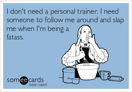 I don't need a personal trainer. I need someone to follow me around and slap me when I'm being a fatass.