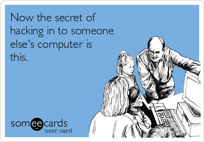 Now the secret of hacking in to someone else's computer is this.