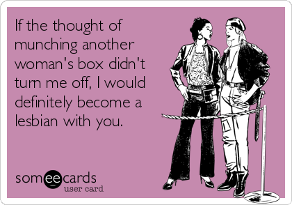 If the thought of munching another woman's box didn't turn me off, I would definitely become a lesbian with you.
