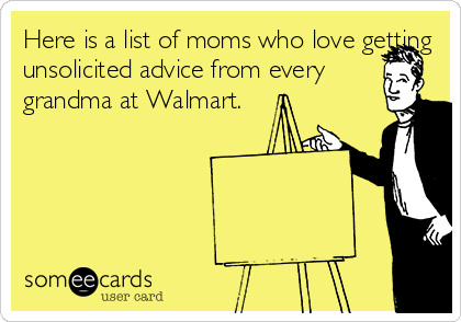 Here is a list of moms who love getting unsolicited advice from every grandma at Walmart.