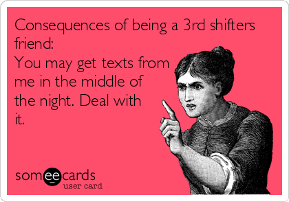 Consequences of being a 3rd shifters friend: You may get texts from me in the middle of the night. Deal with it.