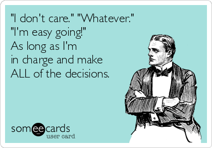 """""""I don't care."""" """"Whatever."""" """"I'm easy going!"""" As long as I'm in charge and make ALL of the decisions."""