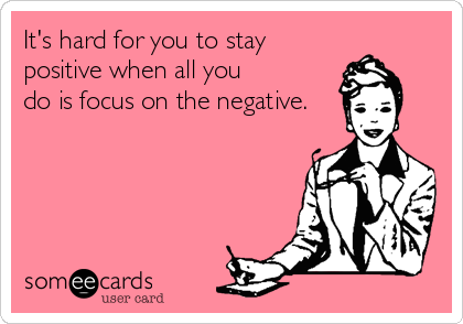 It's hard for you to stay positive when all you do is focus on the negative.