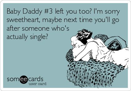 Baby Daddy #3 left you too? I'm sorry sweetheart, maybe next time you'll go after someone who's actually single?
