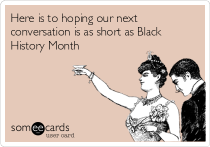 Here is to hoping our next conversation is as short as Black History Month