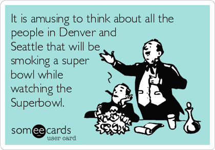 It is amusing to think about all the people in Denver and Seattle that will be smoking a super bowl while watching the Superbowl.